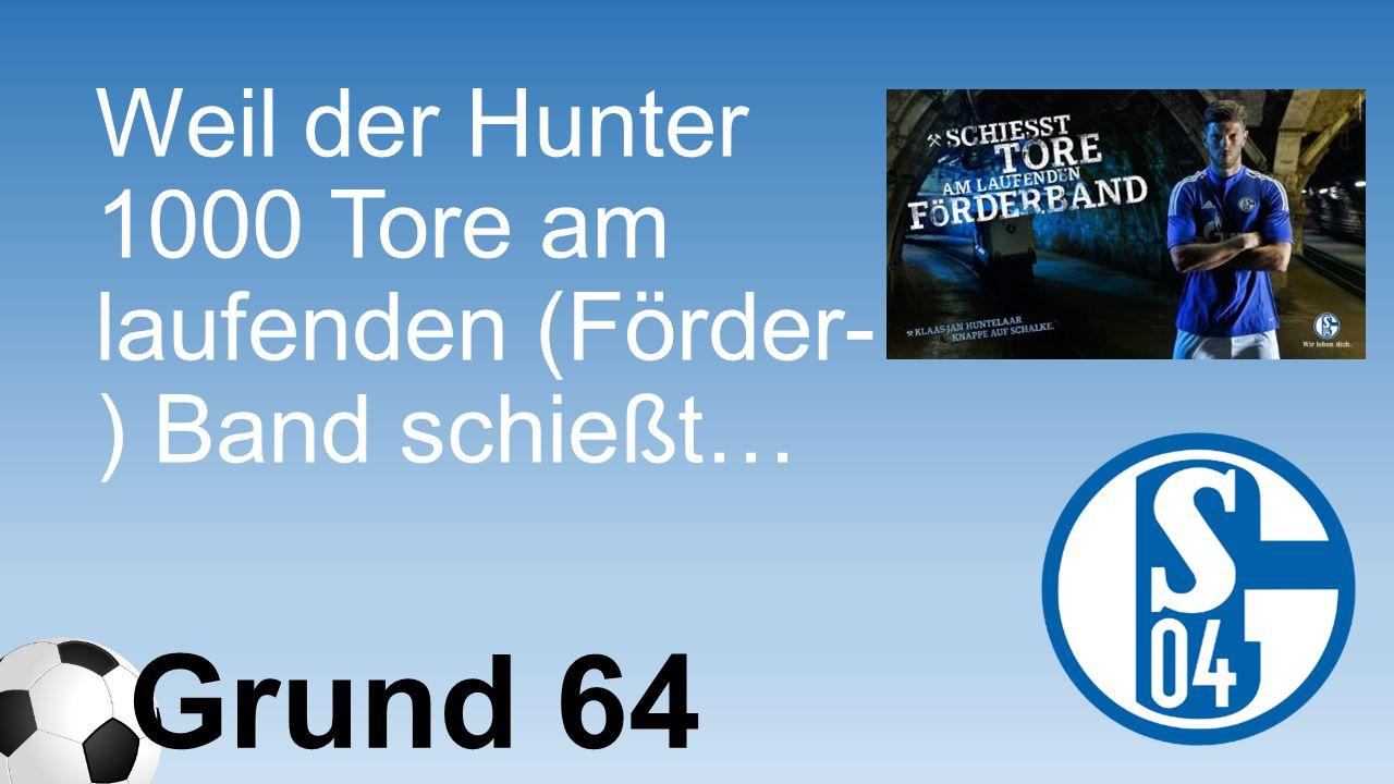 Weil der Hunter 1000 Tore am laufenden (Förder- ) Band schießt… Grund 64