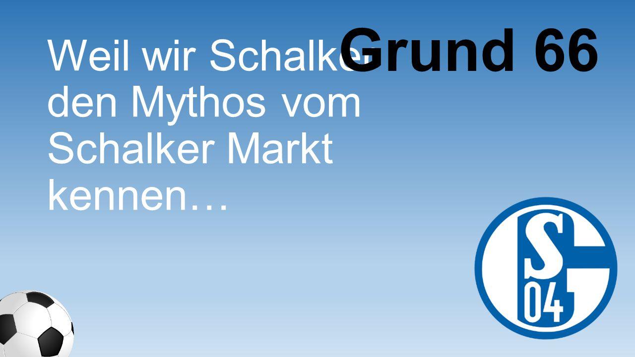 Weil wir Schalker den Mythos vom Schalker Markt kennen… Grund 66