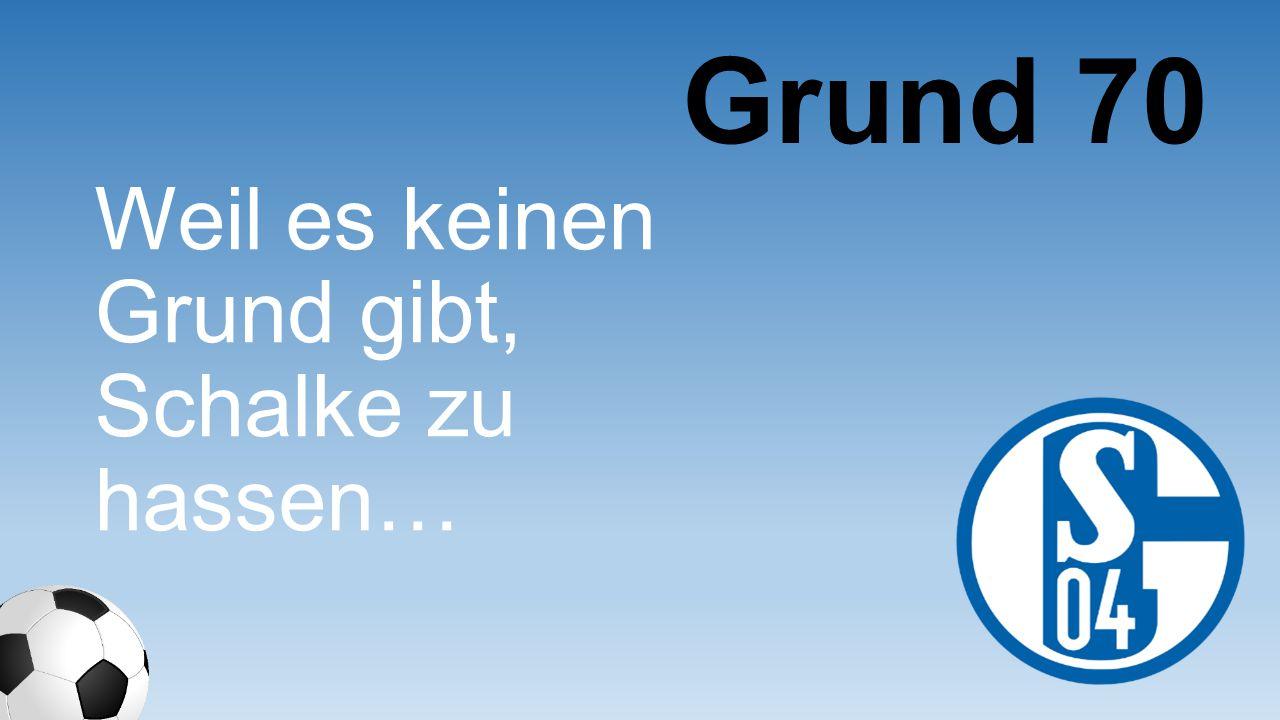 Weil es keinen Grund gibt, Schalke zu hassen… Grund 70