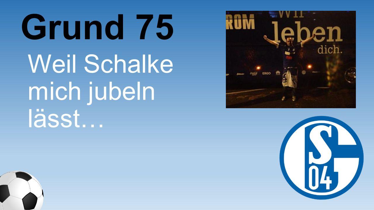Weil Schalke mich jubeln lässt… Grund 75