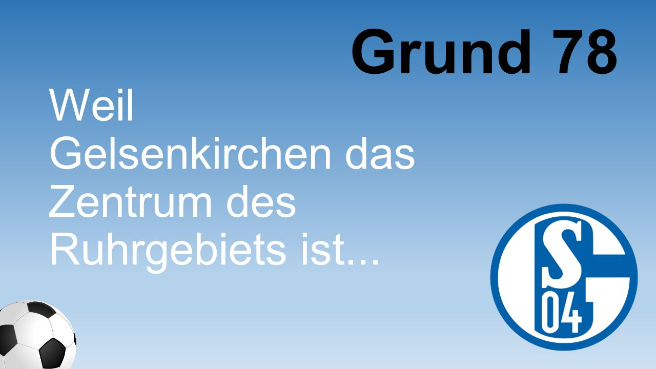 Weil Gelsenkirchen das Zentrum des Ruhrgebiets ist... Grund 78