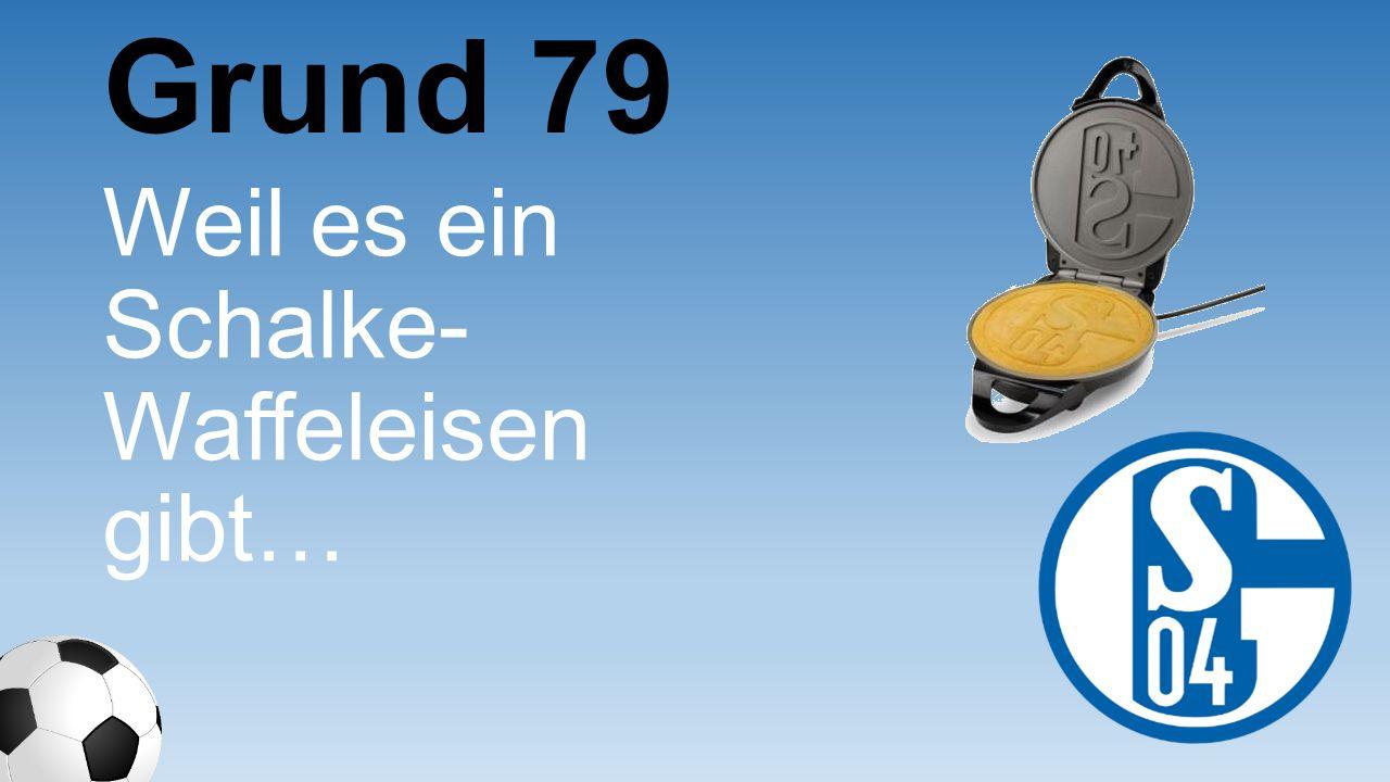 Weil es ein Schalke- Waffeleisen gibt… Grund 79
