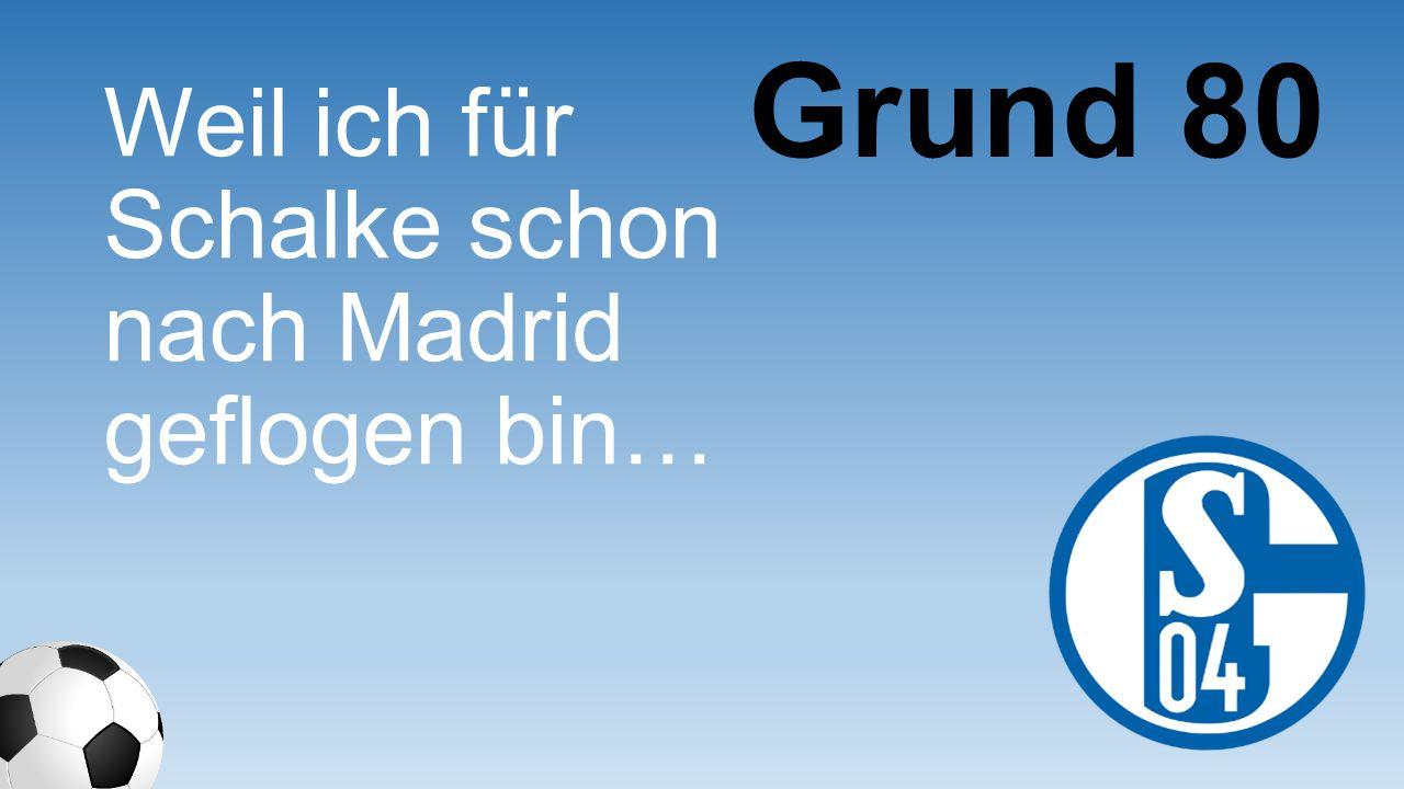Weil ich für Schalke schon nach Madrid geflogen bin… Grund 80