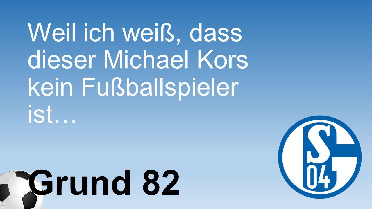 Weil ich weiß, dass dieser Michael Kors kein Fußballspieler ist… Grund 82
