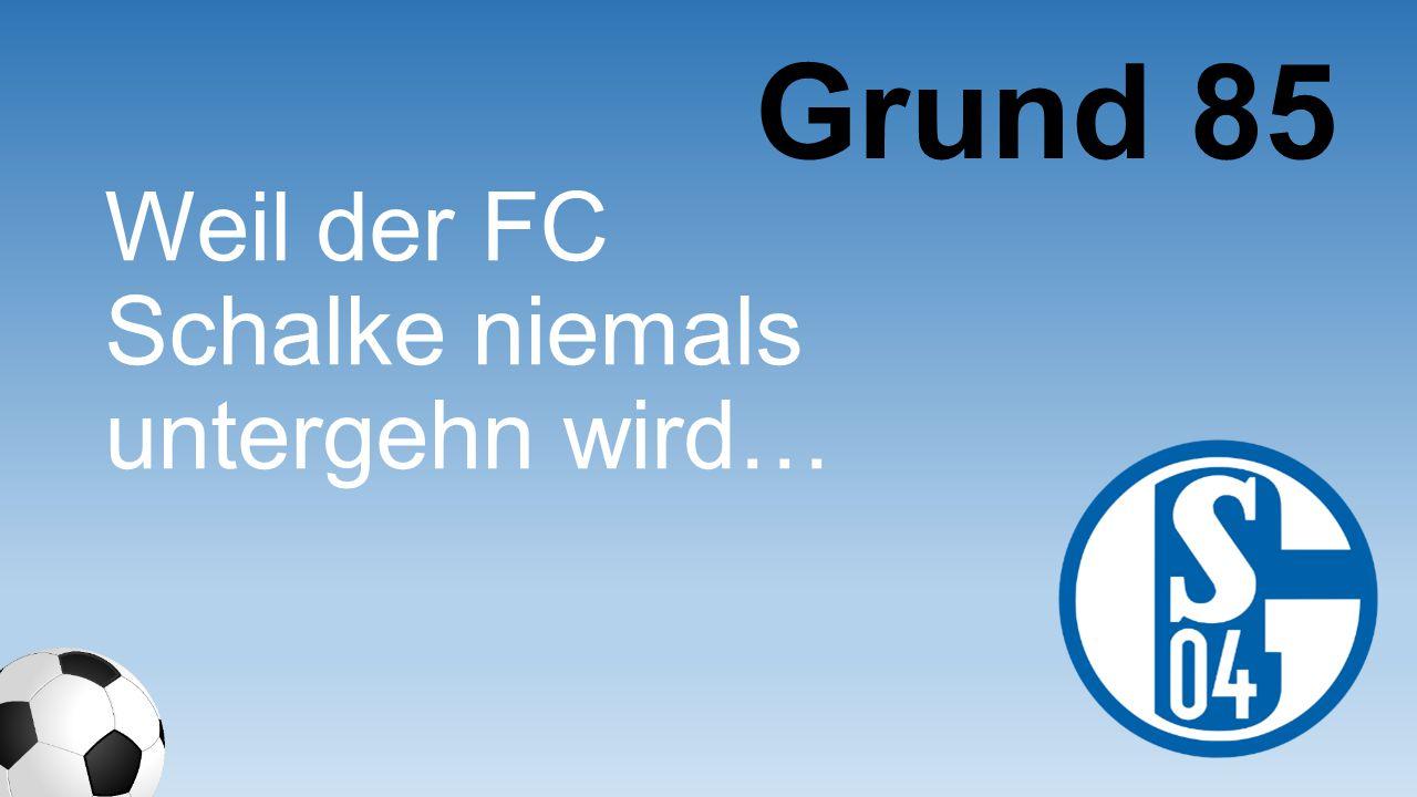 Weil der FC Schalke niemals untergehn wird… Grund 85