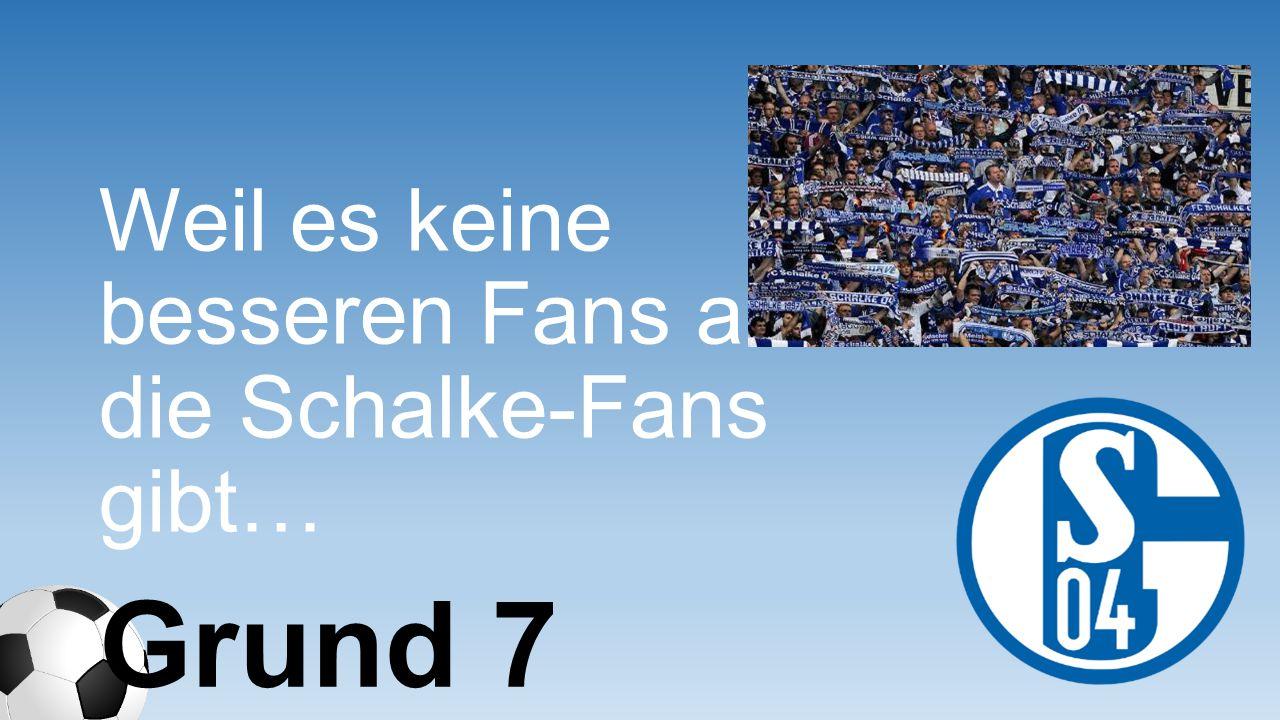 Weil jedes Schalke- Spiel auch mindestens ein gut gekühltes Veltins braucht! Grund 178