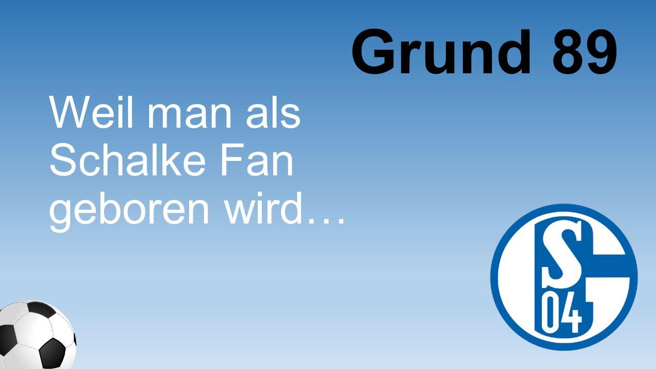 Weil man als Schalke Fan geboren wird… Grund 89
