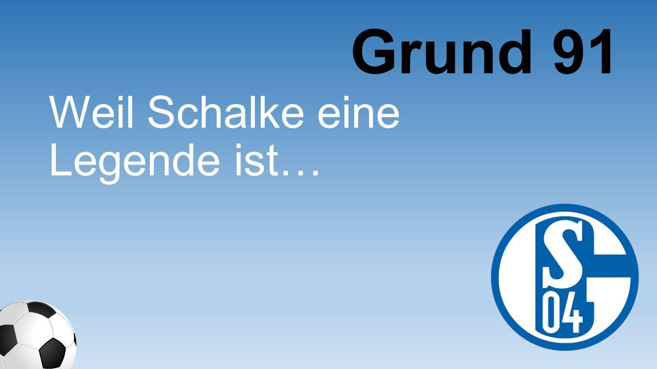 Weil Schalke eine Legende ist… Grund 91