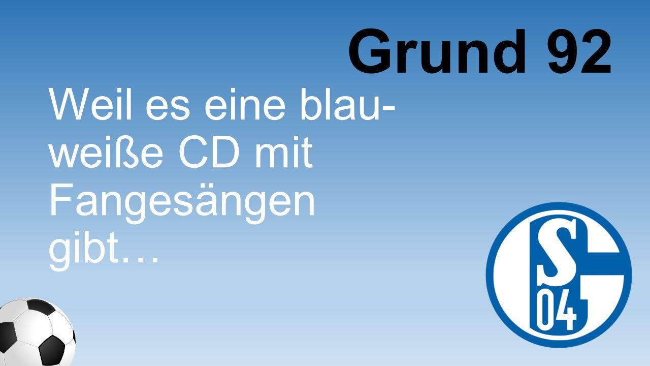 Weil es eine blau- weiße CD mit Fangesängen gibt… Grund 92