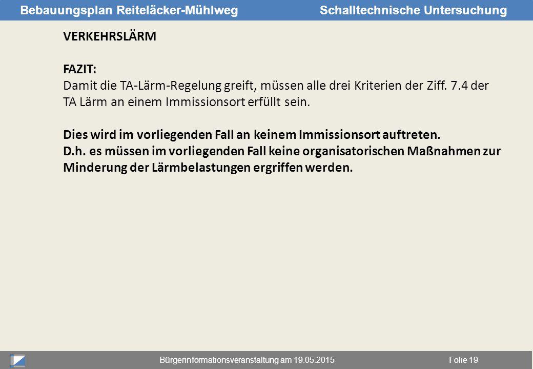 Bürgerinformationsveranstaltung am 19.05.2015Folie 19 Bebauungsplan Reiteläcker-MühlwegSchalltechnische Untersuchung VERKEHRSLÄRM FAZIT: Damit die TA-