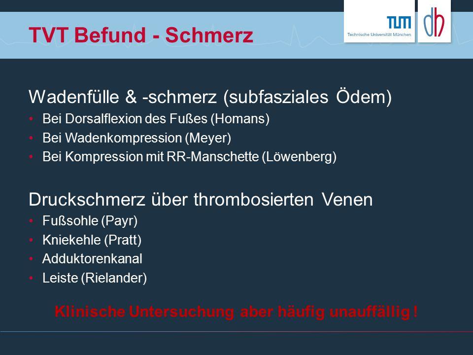 TVT Befund - Schmerz Wadenfülle & -schmerz (subfasziales Ödem) Bei Dorsalflexion des Fußes (Homans) Bei Wadenkompression (Meyer) Bei Kompression mit R
