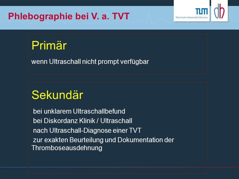 Phlebographie bei V. a. TVT Primär wenn Ultraschall nicht prompt verfügbar Sekundär bei unklarem Ultraschallbefund bei Diskordanz Klinik / Ultraschall