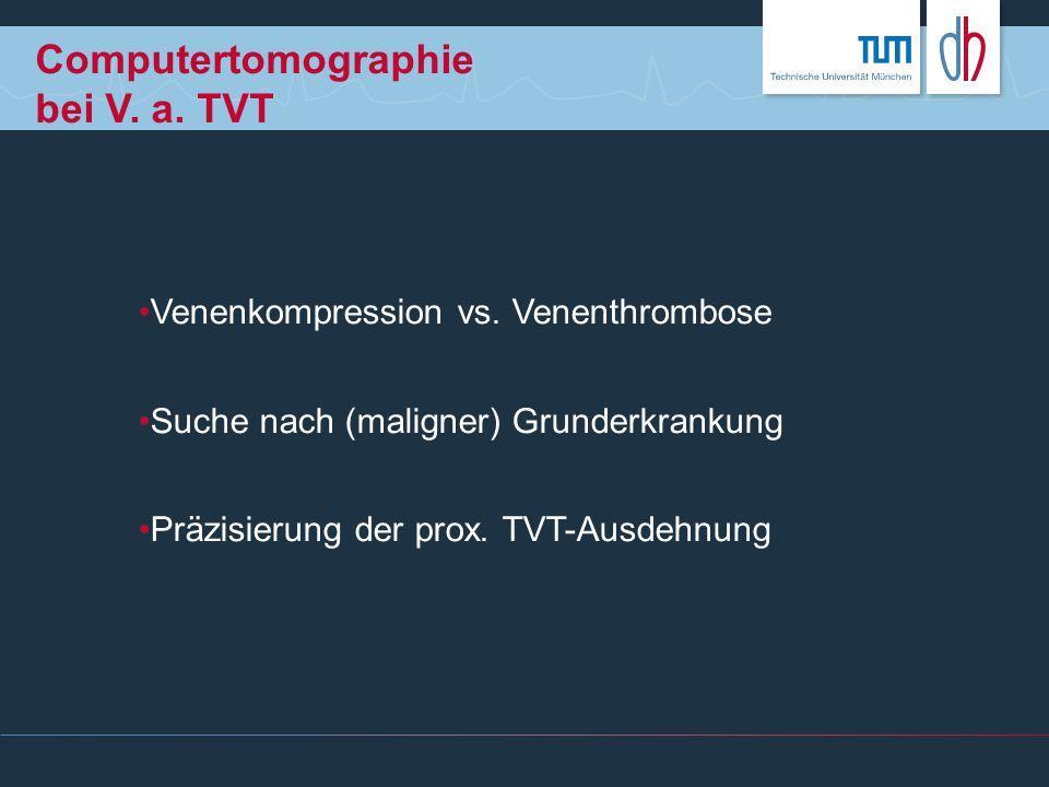 Computertomographie bei V. a. TVT Venenkompression vs. Venenthrombose Suche nach (maligner) Grunderkrankung Präzisierung der prox. TVT-Ausdehnung