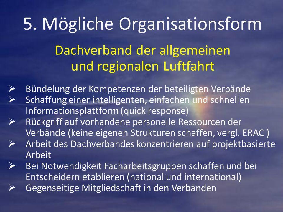 5. Mögliche Organisationsform Dachverband der allgemeinen und regionalen Luftfahrt  Bündelung der Kompetenzen der beteiligten Verbände  Schaffung ei