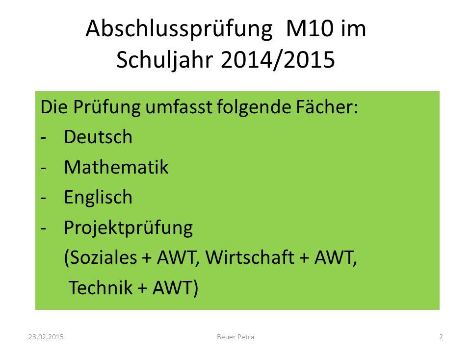 Abschlussprüfung M10 im Schuljahr 2014/2015 Die Prüfung umfasst folgende Fächer: -Deutsch -Mathematik -Englisch -Projektprüfung (Soziales + AWT, Wirtschaft + AWT, Technik + AWT) 23.02.2015Beuer Petra2