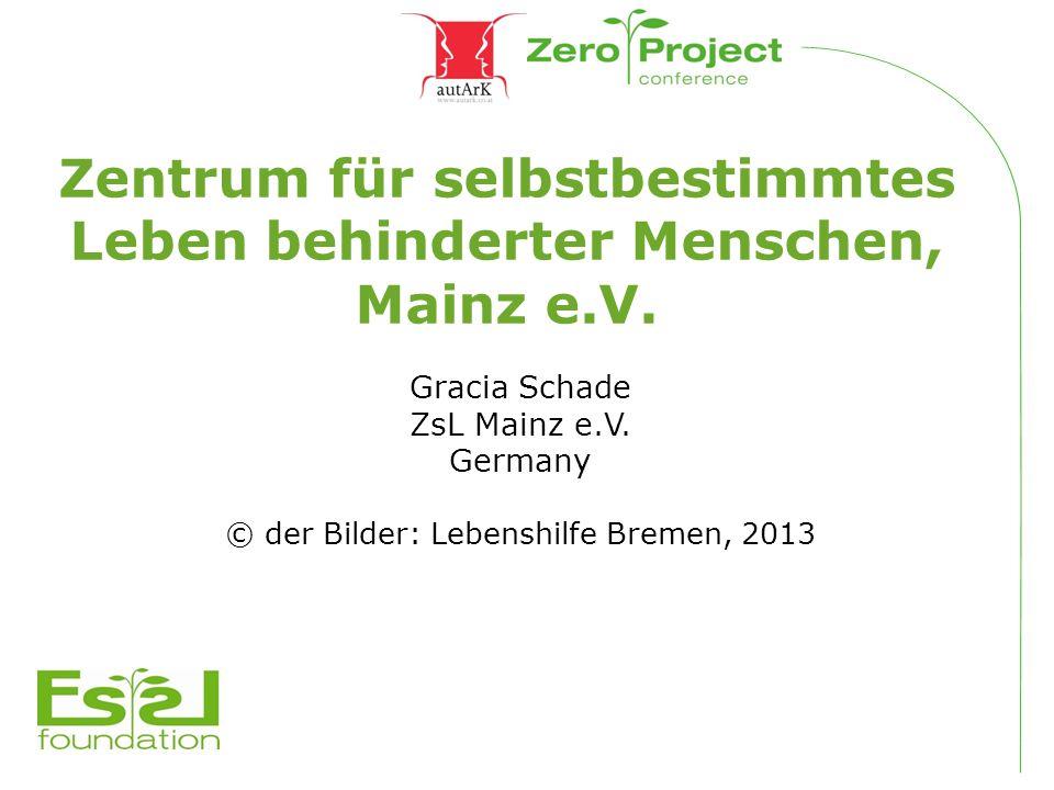 Zentrum für selbstbestimmtes Leben behinderter Menschen, Mainz e.V. Gracia Schade ZsL Mainz e.V. Germany © der Bilder: Lebenshilfe Bremen, 2013