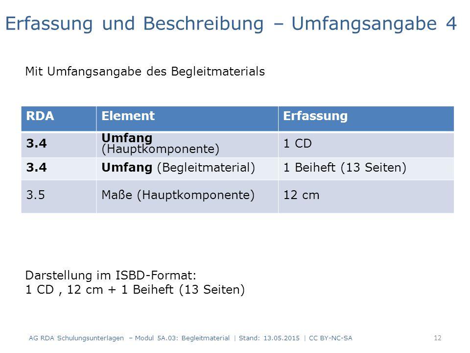 AG RDA Schulungsunterlagen – Modul 5A.03: Begleitmaterial | Stand: 13.05.2015 | CC BY-NC-SA RDAElementErfassung 3.4 Umfang (Hauptkomponente) 1 CD 3.4Umfang (Begleitmaterial)1 Beiheft (13 Seiten) 3.5Maße (Hauptkomponente)12 cm Erfassung und Beschreibung – Umfangsangabe 4 Mit Umfangsangabe des Begleitmaterials Darstellung im ISBD-Format: 1 CD, 12 cm + 1 Beiheft (13 Seiten) 12