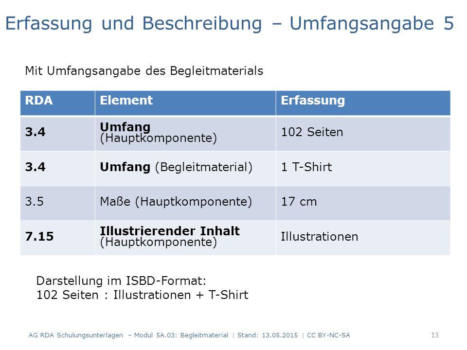AG RDA Schulungsunterlagen – Modul 5A.03: Begleitmaterial | Stand: 13.05.2015 | CC BY-NC-SA RDAElementErfassung 3.4 Umfang (Hauptkomponente) 102 Seiten 3.4Umfang (Begleitmaterial)1 T-Shirt 3.5Maße (Hauptkomponente)17 cm 7.15 Illustrierender Inhalt (Hauptkomponente) Illustrationen Erfassung und Beschreibung – Umfangsangabe 5 Mit Umfangsangabe des Begleitmaterials Darstellung im ISBD-Format: 102 Seiten : Illustrationen + T-Shirt 13