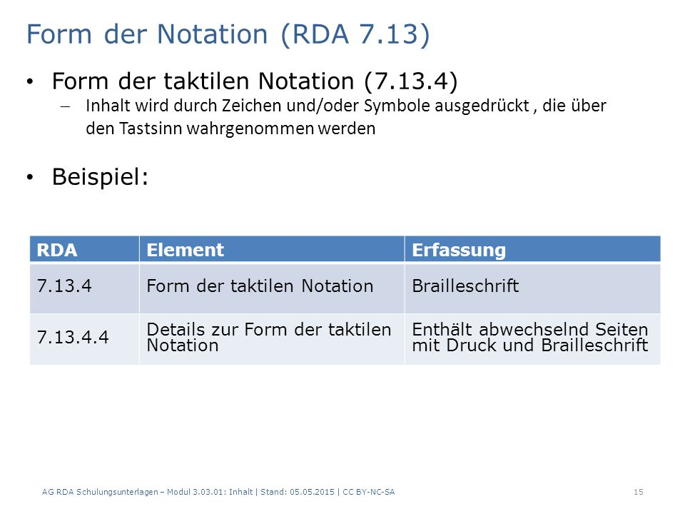 15 RDAElementErfassung 7.13.4Form der taktilen NotationBrailleschrift 7.13.4.4 Details zur Form der taktilen Notation Enthält abwechselnd Seiten mit Druck und Brailleschrift Form der Notation (RDA 7.13) AG RDA Schulungsunterlagen – Modul 3.03.01: Inhalt | Stand: 05.05.2015 | CC BY-NC-SA Form der taktilen Notation (7.13.4)  Inhalt wird durch Zeichen und/oder Symbole ausgedrückt, die über den Tastsinn wahrgenommen werden Beispiel: