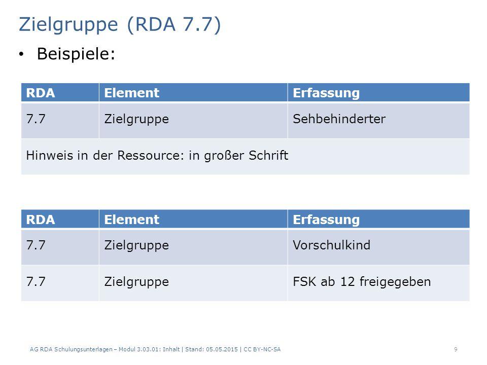 Zielgruppe (RDA 7.7) AG RDA Schulungsunterlagen – Modul 3.03.01: Inhalt | Stand: 05.05.2015 | CC BY-NC-SA 9 RDAElementErfassung 7.7ZielgruppeSehbehinderter Hinweis in der Ressource: in großer Schrift RDAElementErfassung 7.7ZielgruppeVorschulkind 7.7ZielgruppeFSK ab 12 freigegeben Beispiele: