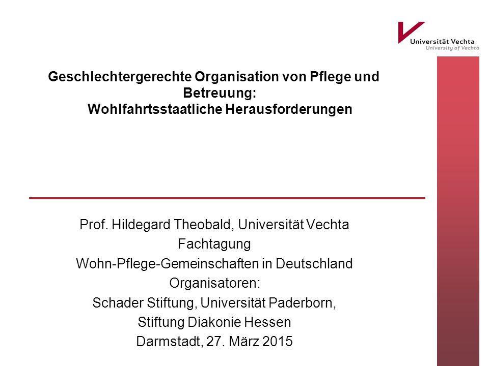 Geschlechtergerechte Organisation von Pflege und Betreuung: Wohlfahrtsstaatliche Herausforderungen Prof. Hildegard Theobald, Universität Vechta Fachta