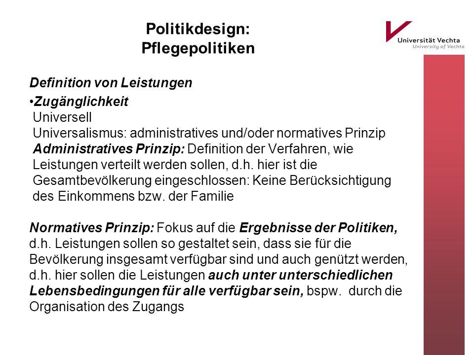 Politikdesign: Pflegepolitiken Definition von Leistungen Zugänglichkeit Universell Universalismus: administratives und/oder normatives Prinzip Adminis