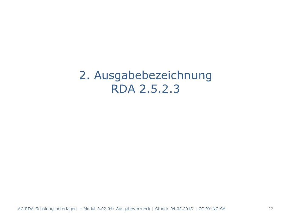 2. Ausgabebezeichnung RDA 2.5.2.3 AG RDA Schulungsunterlagen – Modul 3.02.04: Ausgabevermerk | Stand: 04.05.2015 | CC BY-NC-SA 12