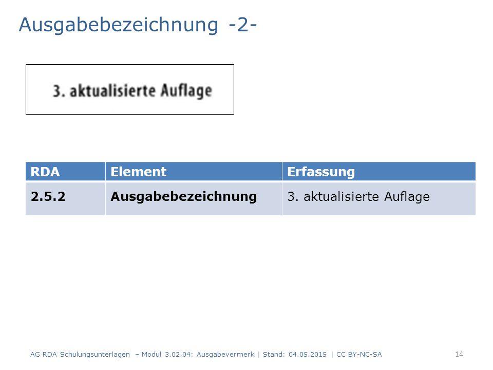 Ausgabebezeichnung -2- AG RDA Schulungsunterlagen – Modul 3.02.04: Ausgabevermerk | Stand: 04.05.2015 | CC BY-NC-SA RDAElementErfassung 2.5.2Ausgabebe