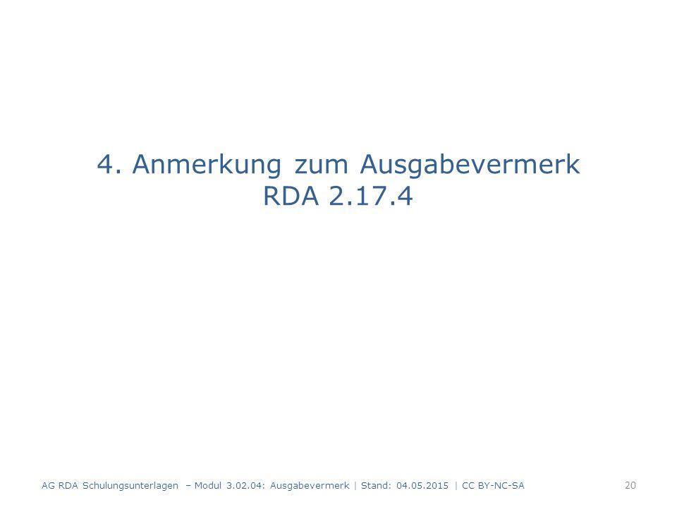 4. Anmerkung zum Ausgabevermerk RDA 2.17.4 AG RDA Schulungsunterlagen – Modul 3.02.04: Ausgabevermerk | Stand: 04.05.2015 | CC BY-NC-SA 20