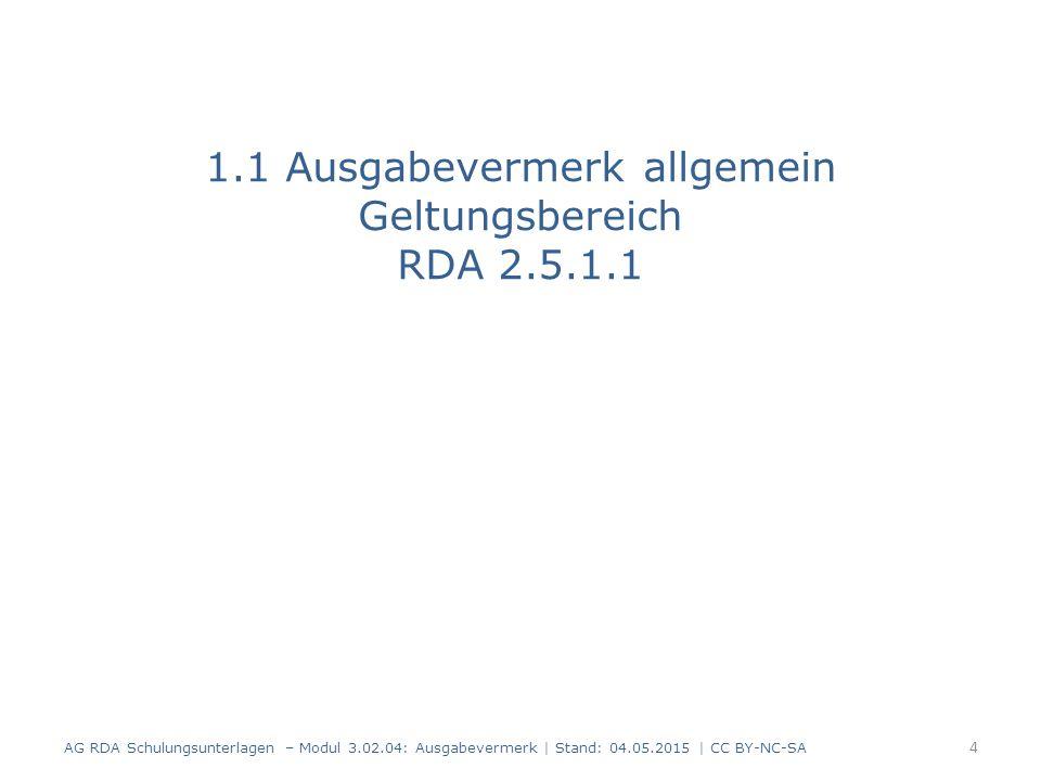 1.1 Ausgabevermerk allgemein Geltungsbereich RDA 2.5.1.1 AG RDA Schulungsunterlagen – Modul 3.02.04: Ausgabevermerk | Stand: 04.05.2015 | CC BY-NC-SA