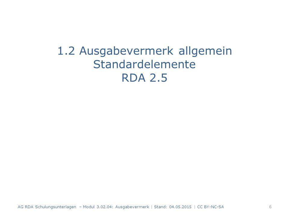 Standardelemente Ausgabebezeichnung und Ausgabebezeichnung einer näher überarbeiteten Erläuterung sind Standardelemente Weitere Angaben sind optional AG RDA Schulungsunterlagen – Modul 3.02.04: Ausgabevermerk | Stand: 04.05.2015 | CC BY-NC-SA 7