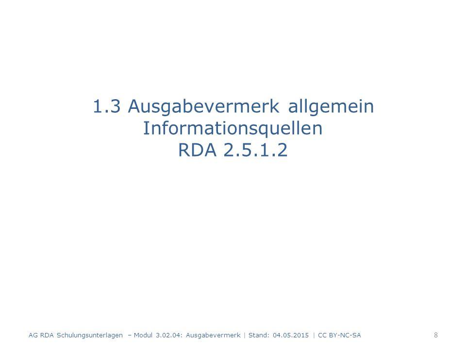 Informationsquellen Ausgabebezeichnung (RDA 2.5.2.2): – Dieselbe Quelle wie für den Haupttitel Ausgabebezeichnung einer näher erläuterten Überarbeitung (RDA 2.5.6.2) : – Dieselbe Quelle wie für die Ausgabebezeichnung Danach für beide: – Eine andere Quelle in der Ressource – Eine andere Informationsquelle Informationsquellen von außerhalb der Ressource werden eckig geklammert (RDA 2.2.4 D-A-CH) AG RDA Schulungsunterlagen – Modul 3.02.04: Ausgabevermerk | Stand: 04.05.2015 | CC BY-NC-SA 9