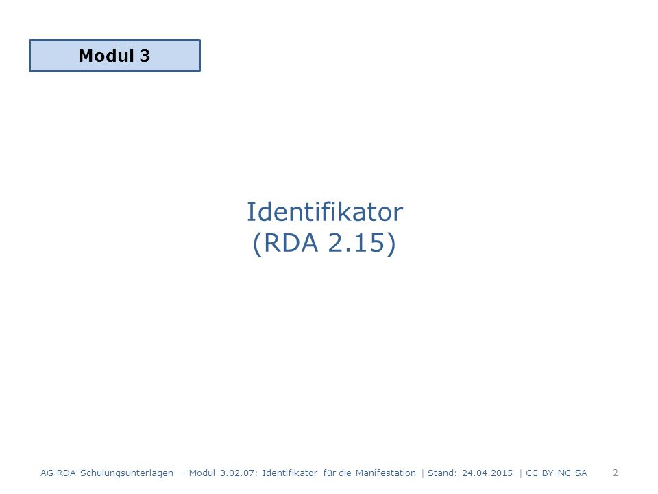 Identifikator (RDA 2.15) Modul 3 2 AG RDA Schulungsunterlagen – Modul 3.02.07: Identifikator für die Manifestation | Stand: 24.04.2015 | CC BY-NC-SA