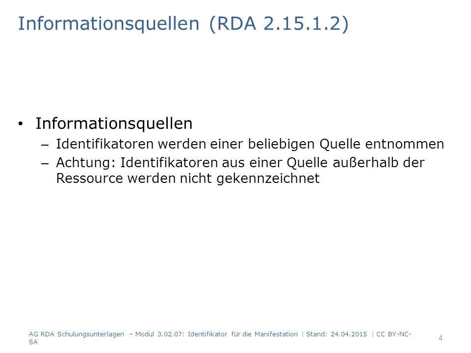 Informationsquellen (RDA 2.15.1.2) Informationsquellen – Identifikatoren werden einer beliebigen Quelle entnommen – Achtung: Identifikatoren aus einer Quelle außerhalb der Ressource werden nicht gekennzeichnet AG RDA Schulungsunterlagen – Modul 3.02.07: Identifikator für die Manifestation | Stand: 24.04.2015 | CC BY-NC- SA 4