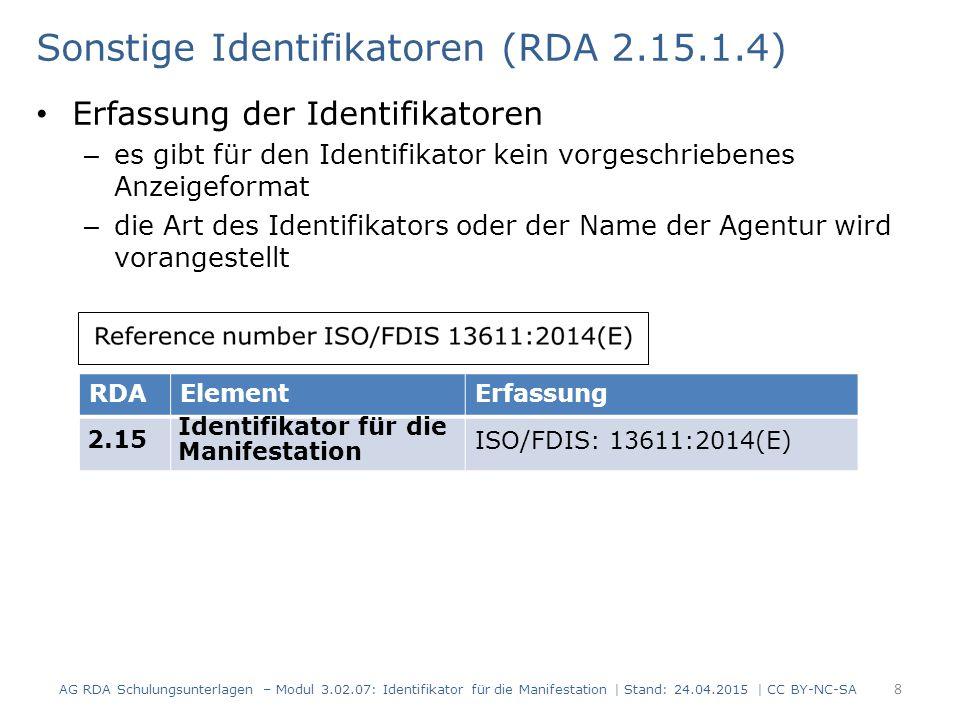 Sonstige Identifikatoren (RDA 2.15.1.4) Erfassung der Identifikatoren – es gibt für den Identifikator kein vorgeschriebenes Anzeigeformat – die Art des Identifikators oder der Name der Agentur wird vorangestellt AG RDA Schulungsunterlagen – Modul 3.02.07: Identifikator für die Manifestation | Stand: 24.04.2015 | CC BY-NC-SA 8 RDAElementErfassung 2.15 Identifikator für die Manifestation ISO/FDIS: 13611:2014(E)