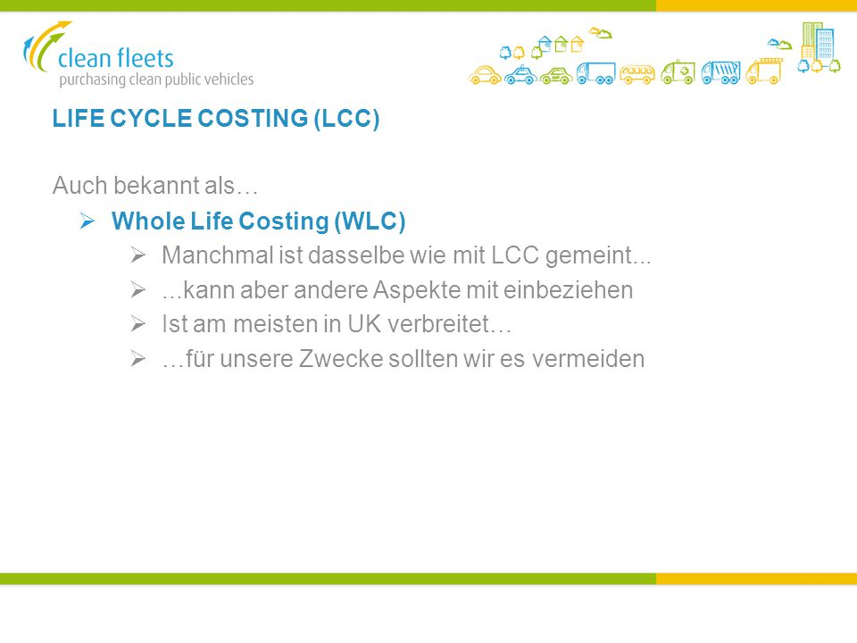 LIFE CYCLE COSTING (LCC) Auch bekannt als…  Whole Life Costing (WLC)  Manchmal ist dasselbe wie mit LCC gemeint...