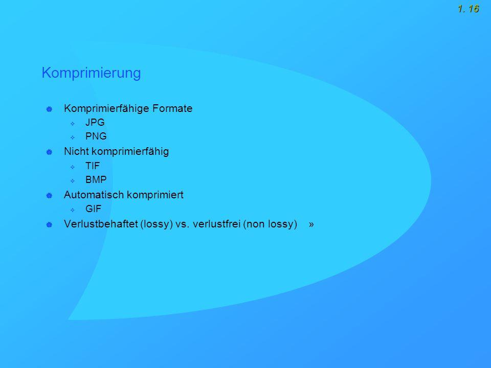 1. 16 Komprimierung  Komprimierfähige Formate  JPG  PNG  Nicht komprimierfähig  TIF  BMP  Automatisch komprimiert  GIF  Verlustbehaftet (loss