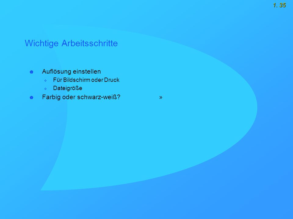 1. 35 Wichtige Arbeitsschritte  Auflösung einstellen  Für Bildschirm oder Druck  Dateigröße  Farbig oder schwarz-weiß? »