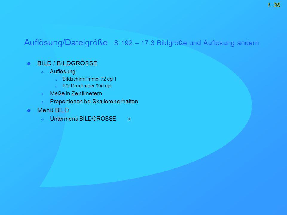 1. 36 Auflösung/Dateigröße S.192 – 17.3 Bildgröße und Auflösung ändern  BILD / BILDGRÖSSE  Auflösung  Bildschirm immer 72 dpi !  Für Druck aber 30
