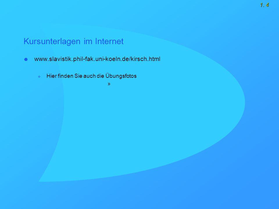 1. 4 Kursunterlagen im Internet  www.slavistik.phil-fak.uni-koeln.de/kirsch.html  Hier finden Sie auch die Übungsfotos »