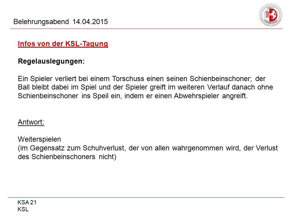 KSA 21 KSL Belehrungsabend 14.04.2015 Infos von der KSL-Tagung Regelauslegungen: Ein Spieler verliert bei einem Torschuss einen seinen Schienbeinschon