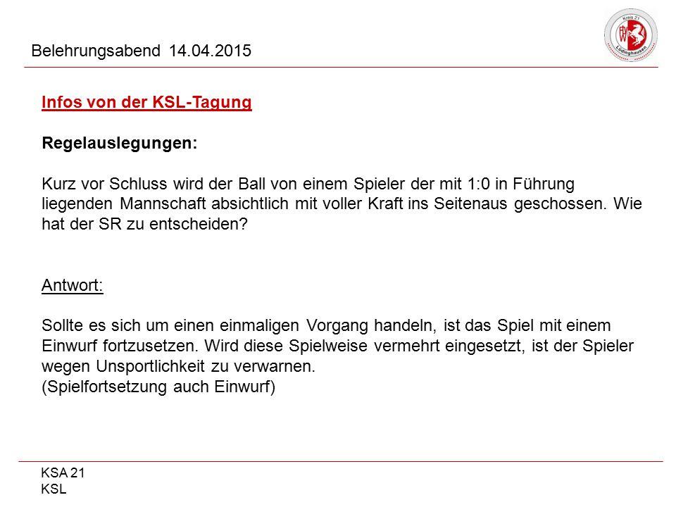 KSA 21 KSL Belehrungsabend 14.04.2015 Infos von der KSL-Tagung Regelauslegungen: Kurz vor Schluss wird der Ball von einem Spieler der mit 1:0 in Führu
