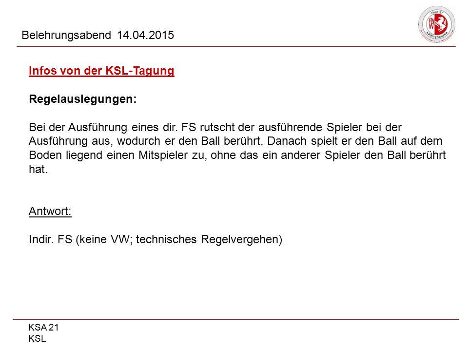 KSA 21 KSL Belehrungsabend 14.04.2015 Infos von der KSL-Tagung Regelauslegungen: Bei der Ausführung eines dir. FS rutscht der ausführende Spieler bei