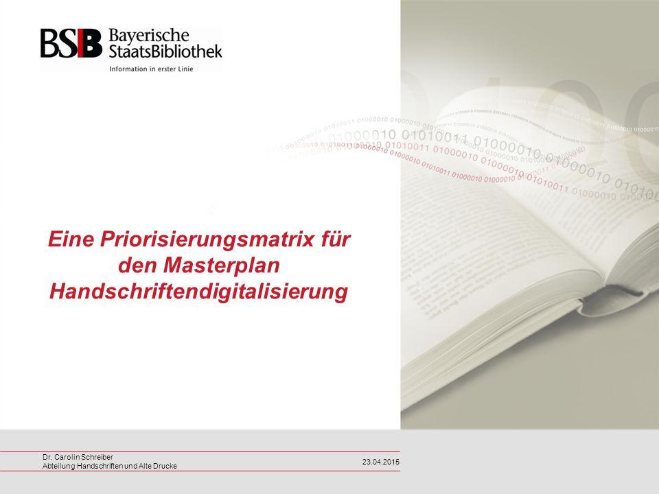 Dr. Carolin Schreiber Abteilung Handschriften und Alte Drucke 23.04.2015 Eine Priorisierungsmatrix für den Masterplan Handschriftendigitalisierung
