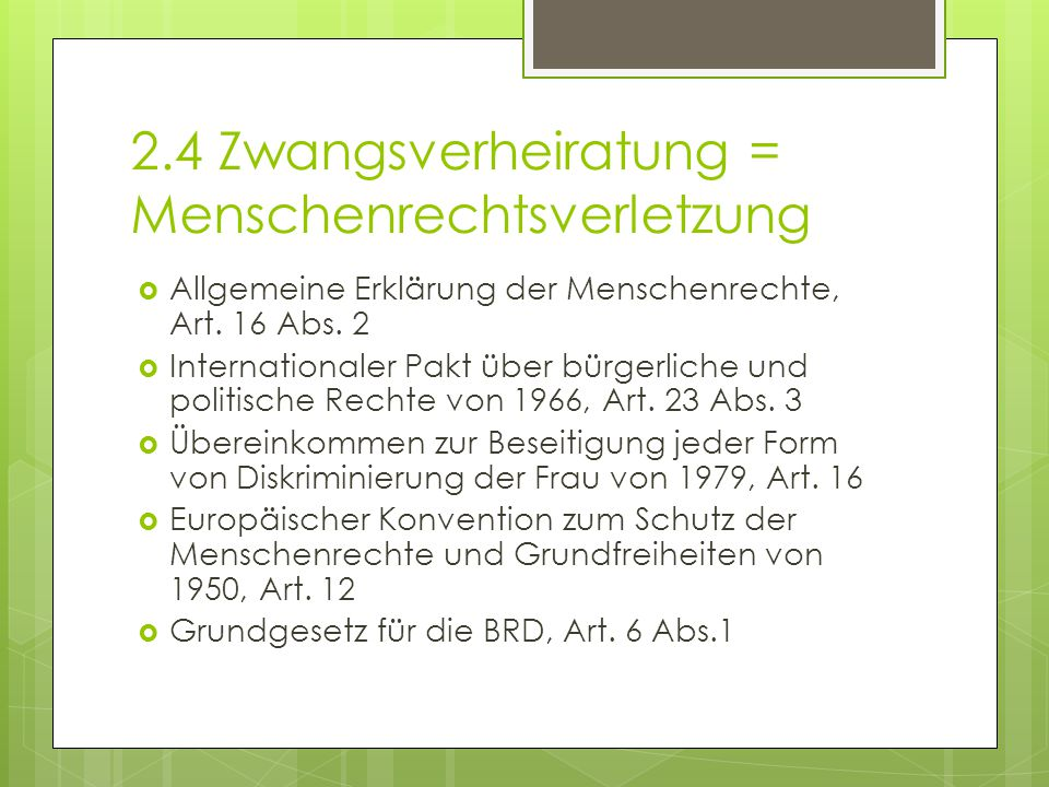 2.4 Zwangsverheiratung = Menschenrechtsverletzung  Allgemeine Erklärung der Menschenrechte, Art. 16 Abs. 2  Internationaler Pakt über bürgerliche un