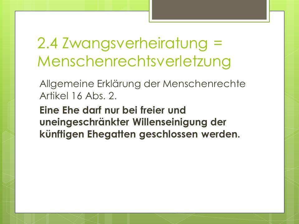2.4 Zwangsverheiratung = Menschenrechtsverletzung Allgemeine Erklärung der Menschenrechte Artikel 16 Abs. 2. Eine Ehe darf nur bei freier und uneinges