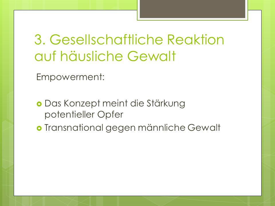 3. Gesellschaftliche Reaktion auf häusliche Gewalt Empowerment:  Das Konzept meint die Stärkung potentieller Opfer  Transnational gegen männliche Ge