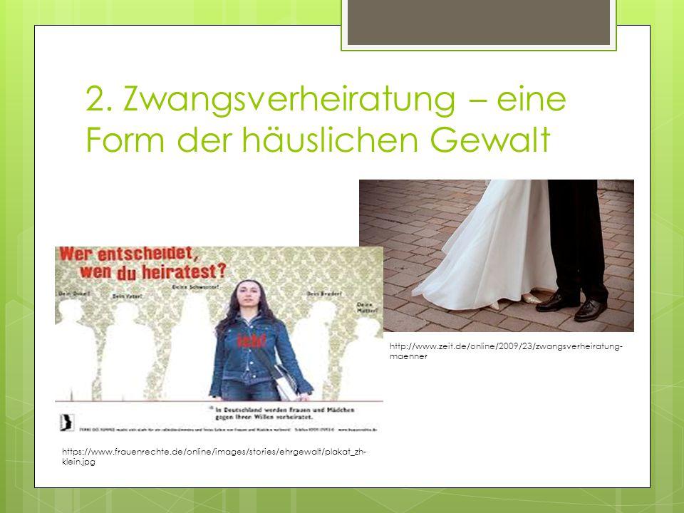 2. Zwangsverheiratung – eine Form der häuslichen Gewalt http://www.zeit.de/online/2009/23/zwangsverheiratung- maenner https://www.frauenrechte.de/onli
