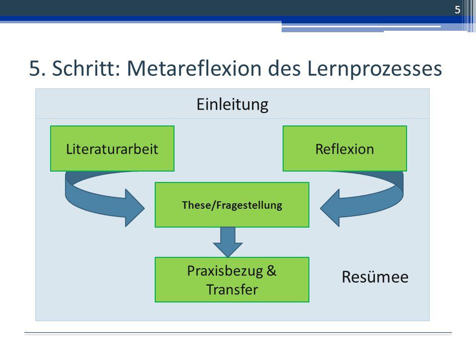 Resümee 5. Schritt: Metareflexion des Lernprozesses 5 These/Fragestellung LiteraturarbeitReflexion Praxisbezug & Transfer Einleitung