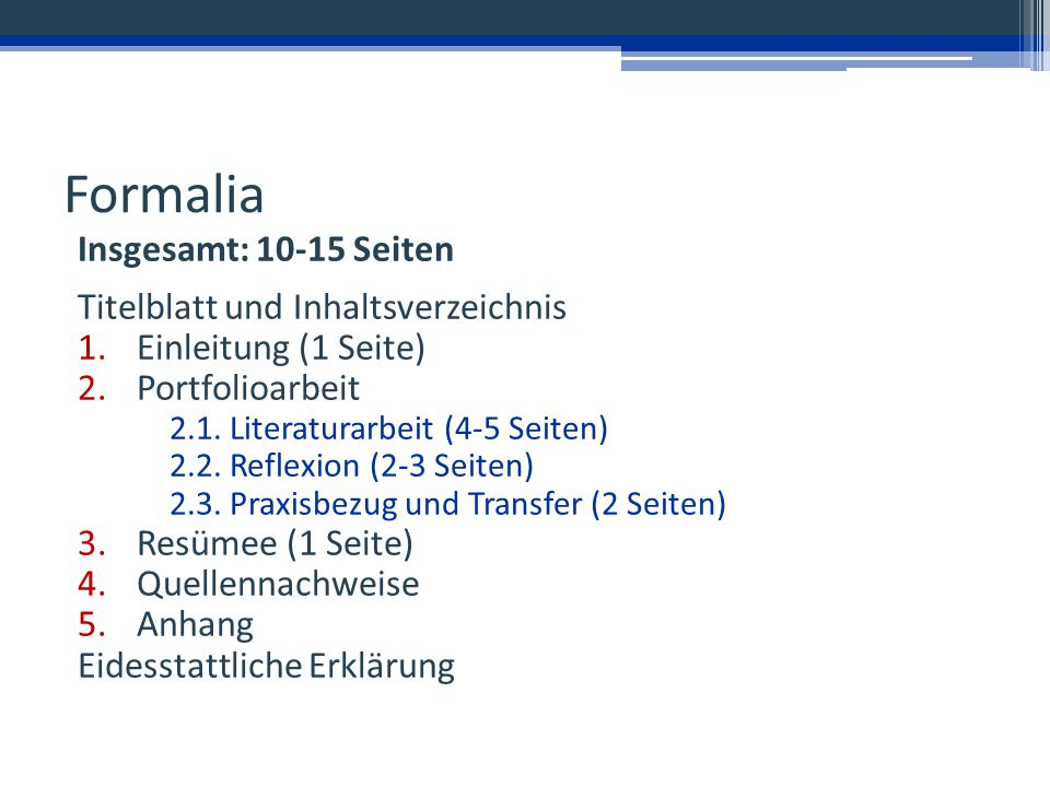 Formalia Insgesamt: 10-15 Seiten Titelblatt und Inhaltsverzeichnis 1.Einleitung (1 Seite) 2.Portfolioarbeit 2.1. Literaturarbeit (4-5 Seiten) 2.2. Ref